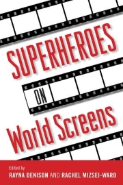 Superheroes on World Screens, edited by Rayna Denison and Rachel Mizsei-Ward